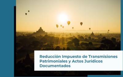 Reducción Impuesto de Transmisiones Patrimoniales y Actos Jurídicos Documentados